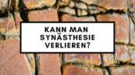 Kann man Synaesthesie verlieren?